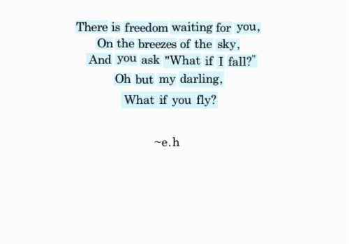 "Poem by Erin Hanson: There is freedom waiting for you on the breezes of the sky, and you ask ""What if I fall?"" Oh but my darling,what if you fly?"